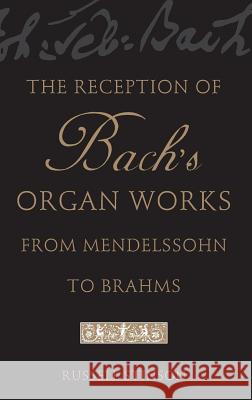 The Reception of Bach's Organ Works from Mendelssohn to Brahms Russell Stinson 9780195171099