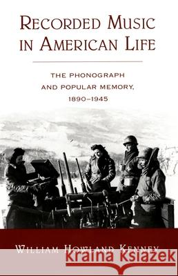 Recorded Music in American Life: The Phonograph and Popular Memory, 1890-1945 William Howland Kenney 9780195171778