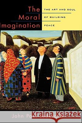The Moral Imagination : The Art and Soul of Building Peace John Paul Lederach 9780195174540