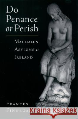 Do Penance or Perish : Magdalen Asylums in Ireland Frances Finnegan 9780195174601
