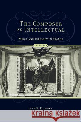 The Composer As Intellectual : Music and Ideology in France, 1914-1940 Jane F. Fulcher 9780195174731