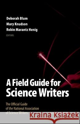 A Field Guide for Science Writers: The Official Guide of the National Association of Science Writers Deborah Blum Mary Knudson Robin Marantz Henig 9780195174991