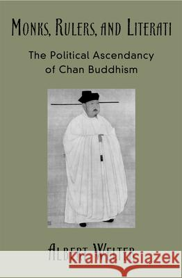 Monks, Rulers, and Literati: The Political Ascendancy of Chan Buddhism Albert Welter 9780195175219