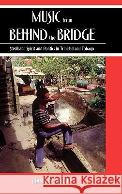 Music from Behind the Bridge: Steelband Spirit and Politics in Trinidad and Tobago Shannon Dudley 9780195175479