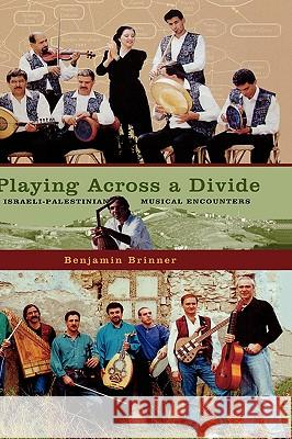 Playing across a Divide: Playing across a Divide : Musical Border Crossings in Israel and the West Bank Benjamin Brinner 9780195175813