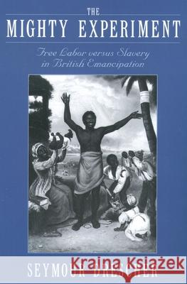 The Mighty Experiment: Free Labor Versus Slavery in British Emancipation Seymour Drescher 9780195176292