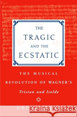 The Tragic and the Ecstatic: The Musical Revolution of Wagner's Tristan and Isolde Eric Thomas Chafe 9780195176476