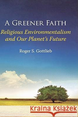 A Greener Faith: Religious Environmentalism and Our Planet's Future Roger S. Gottlieb 9780195176483