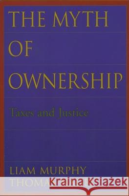 The Myth of Ownership : Taxes and Justice Liam B. Murphy Thomas Nagel 9780195176568 Oxford University Press