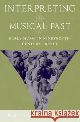 Interpreting the Musical Past : Early Music in Nineteenth-Century France Katharine Ellis 9780195176827