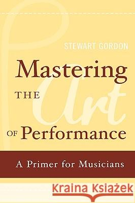 Mastering the Art of Performance: A Primer for Musicians Stewart Gordon 9780195177435