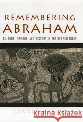 Remembering Abraham : Culture, Memory, and History in the Hebrew Bible Ronald S. Hendel 9780195177961
