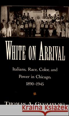 White on Arrival: Italians, Race, Color, and Power in Chicago, 1890-1945 Thomas A. Guglielmo 9780195178029
