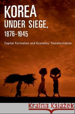 Korea under Siege, 1876-1945 : Capital Formation and Economic Transformation Young-Iob Chung 9780195178302