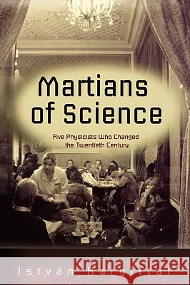 The Martians of Science : Five Physicists Who Changed the Twentieth Century Istvan Hargittai 9780195178456