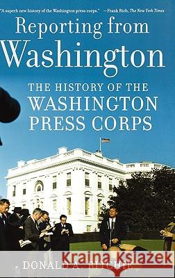 Reporting from Washington: The History of the Washington Press Corps Donald A. Ritchie 9780195178616