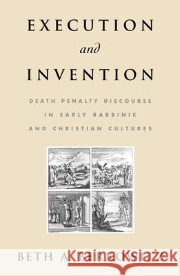 Execution and Invention: Death Penalty Discourse in Early Rabbinic and Christian Cultures Beth A. Berkowitz 9780195179194