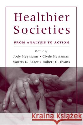 Healthier Societies: From Analysis to Action Jody Heymann Clyde Hertzman Morris Barer 9780195179200