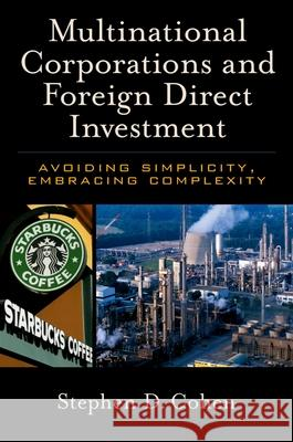 Multinational Corporations and Foreign Direct Investment : Avoiding Simplicity, Embracing Complexity Stephen D. Cohen 9780195179361
