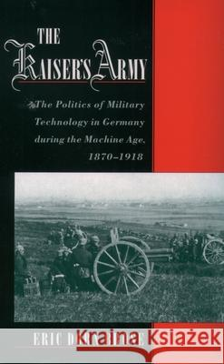 The Kaiser's Army : The Politics of Military Technology in Germany during the Machine Age, 1870-1918 Eric Dorn Brose 9780195179453