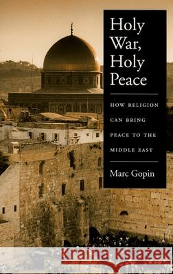 Holy War, Holy Peace: How Religion Can Bring Peace to the Middle East Marc Gopin 9780195181036