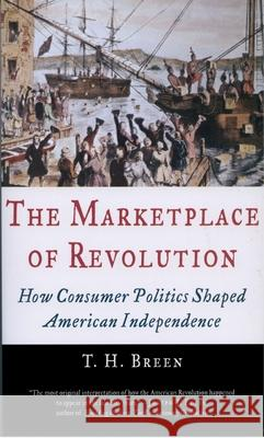 The Marketplace of Revolution : How Consumer Politics Shaped American Independence T. H. Breen 9780195181319