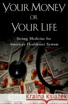 Your Money or Your Life : Strong Medicine for America's Health Care System David M. Cutler 9780195181326