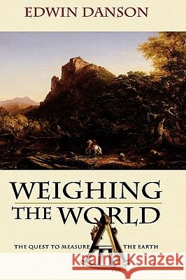 Weighing the World: The Quest to Measure the Earth Edwin Danson 9780195181692