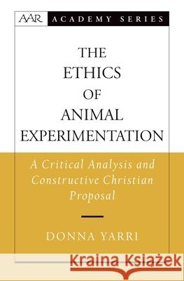 The Ethics of Animal Experimentation: A Critical Analysis and Constructive Christian Proposal Donna Yarri Oxford University Press                  Oxford University Press 9780195181791