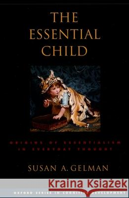 The Essential Child : Origins of Essentialism in Everyday Thought Susan A. Gelman 9780195181982