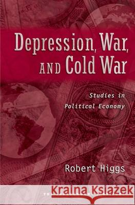 Depression, War, and Cold War : Studies in Political Economy Robert Higgs 9780195182927