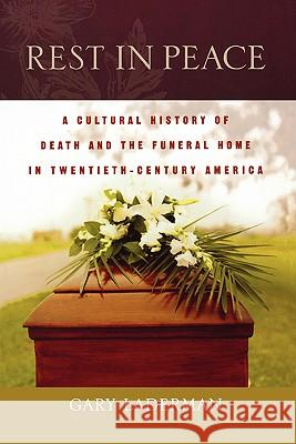 Rest in Peace: A Cultural History of Death and the Funeral Home in Twentieth-Century America Gary Laderman 9780195183559