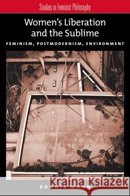 Women's Liberation and the Sublime: Feminism, Postmodernism, Environment Bonnie Mann 9780195187465