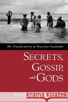 Secrets, Gossip, and Gods: The Transformation of Brazilian Candombl Paul Christopher Johnson 9780195188226