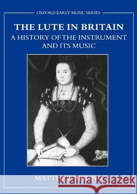 The Lute in Britain : A History of the Instrument and Its Music Matthew Spring 9780195188387