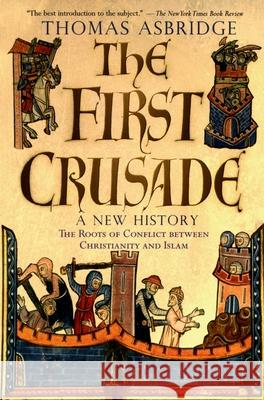 The First Crusade: A New History : The Roots of Conflict between Christianity and Islam Thomas Asbridge 9780195189056