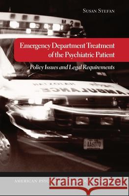 Emergency Department Treatment of the Psychiatric Patient: Policy Issues and Legal Requirements Susan Stefan 9780195189292