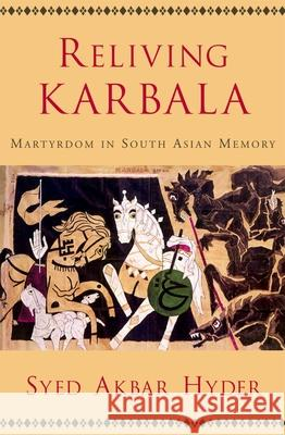 Reliving Karbala : Martyrdom in South Asian Memory Syed Akbar Hyder 9780195189308