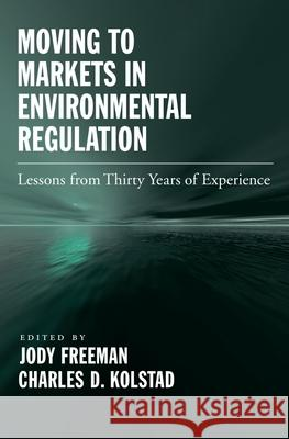 Moving to Markets in Environmental Regulation : Lessons from Twenty Years of Experience Jody Freeman Charles D. Kolstad 9780195189650