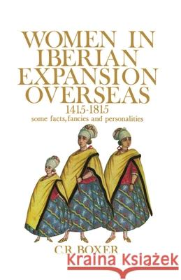 Women in Iberian Expansion Overseas, 1415-1815: Some Facts, Fancies, and Personalities C. R. Boxer 9780195198171