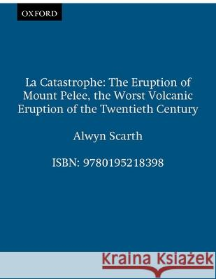 La Catastrophe: The Eruption of Mount Pelee, the Worst Volcanic Disaster of the 20th Century Alwyn Scarth 9780195218398