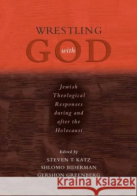 Wrestling with God: Jewish Theological Responses During and After the Holocaust Steven T. Katz Gershon Greenberg Shlomo Biderman 9780195300154