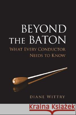 Beyond the Baton: What Every Conductor Needs to Know Diane Wittry 9780195300932