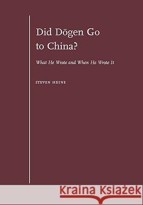 Did Dōgen Go to China?: What He Wrote and When He Wrote It Steven Heine 9780195305708