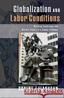 Globalization and Labor Conditions: Working Conditions and Worker Rights in a Global Economy Robert J. Flanagan 9780195306002