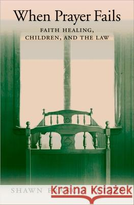 When Prayer Fails: Faith Healing, Children, and the Law Shawn Francis Peters 9780195306354