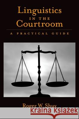Linguistics in the Courtroom : A Practical Guide Roger W. Shuy 9780195306644