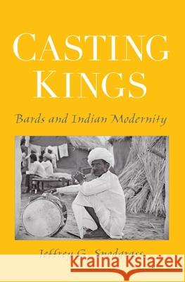 Casting Kings: Bards and Indian Modernity Jeffrey G. Snodgrass 9780195307757