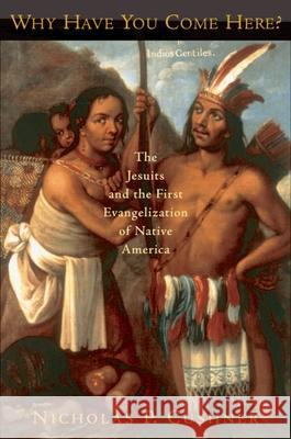 Why Have You Come Here? : The Jesuits and the First Evangelization of Native America Nicholas P. Cushner 9780195308013
