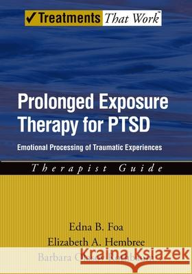 Prolonged Exposure Therapy for Ptsd: Emotional Processing of Traumatic Experiences Edna B. Foa Elizabeth A. Hembree Barbara Olasov Rothbaum 9780195308501
